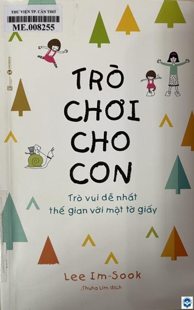 Trò chơi cho con : Trò vui dễ nhất thế gian với một tờ giấy / Lee Im Sook; Thuha Lim dịch. - H. : Lao động, 2021. - 285tr. : Hình vẽ, bảng; 21cm