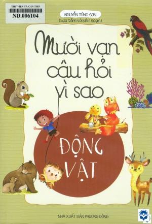 Mười vạn câu hỏi vì sao - Động vật / Nguyễn Tùng Sơn biên soạn. - H. : Phương Đông, 2018. - 168tr.; 23cm