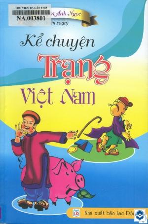 Kể chuyện Trạng Việt Nam / Nguyễn Ánh Ngọc biên soạn. - H. : Lao động, 2018. - 151tr.; 21cm