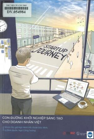 Startup journey - Con đường khởi nghiệp sáng tạo cho doanh nhân Việt / Ngô Minh Hải, Đoàn Đức Minh, Lý Đình Quân, Ngô Công Trường. - H. : Thế giới, 2018. - 311tr.; 20cm