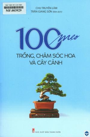 100 mẹo trồng, chăm sóc hoa và cây cảnh / Chu Truyền Lâm; Trần Giang Sơn biên dịch. - H. : Thanh niên, 2019. - 423tr.; 24cm